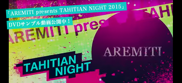 「AREMITI presents TAHITIAN NIGHT 2015」DVDサンプル動画公開中!